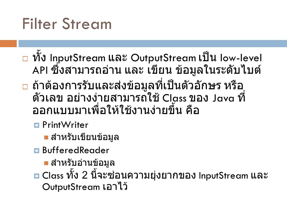 Filter Stream ทั้ง InputStream และ OutputStream เป็น low-level API ซึ่ง สามารถอ่าน และ เขียน ข้อมูลในระดับไบต์