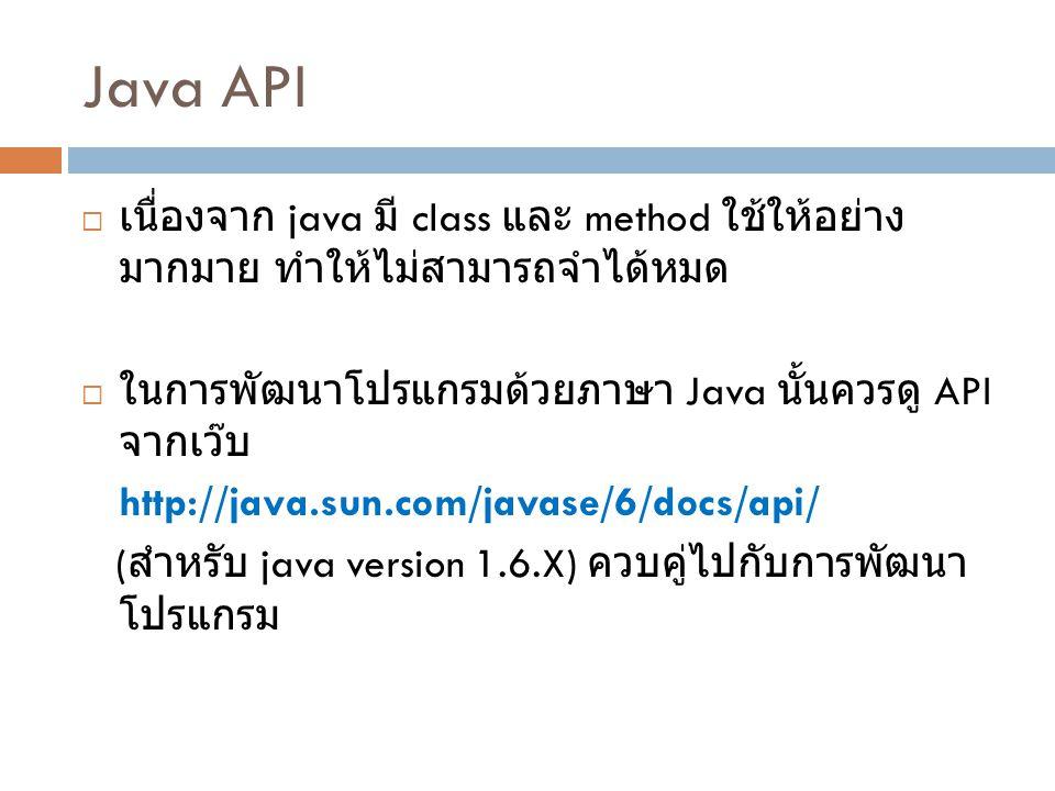 Java API เนื่องจาก java มี class และ method ใช้ให้อย่างมากมาย ทำให้ไม่ สามารถจำได้หมด. ในการพัฒนาโปรแกรมด้วยภาษา Java นั้นควรดู API จากเว๊บ.