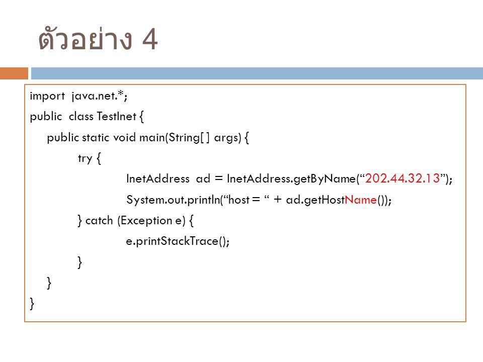 ตัวอย่าง 4 import java.net.*; public class TestInet {