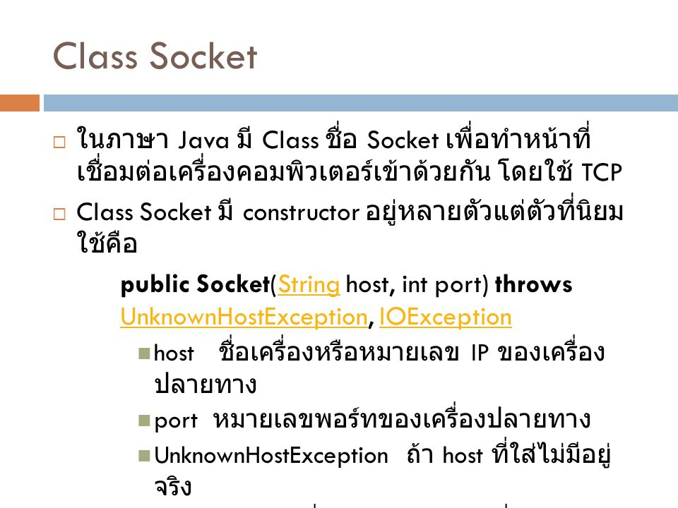 Class Socket ในภาษา Java มี Class ชื่อ Socket เพื่อทำหน้าที่เชื่อมต่อเครื่อง คอมพิวเตอร์เข้าด้วยกัน โดยใช้ TCP.