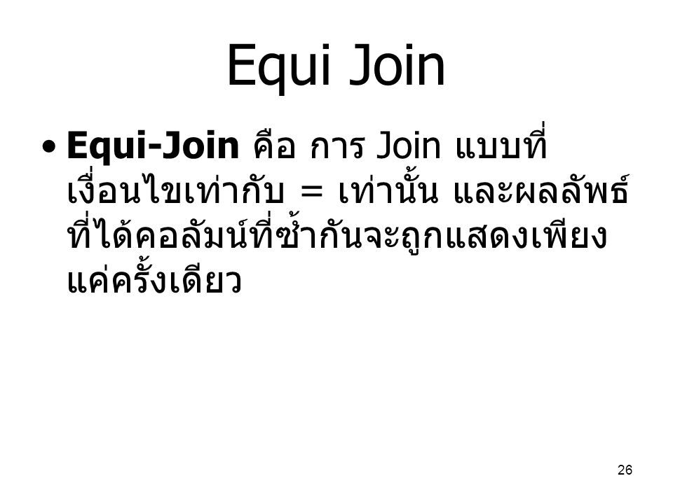 Equi Join Equi-Join คือ การ Join แบบที่เงื่อนไขเท่ากับ = เท่านั้น และผลลัพธ์ที่ได้คอลัมน์ที่ซ้ำกันจะถูกแสดงเพียงแค่ครั้งเดียว.