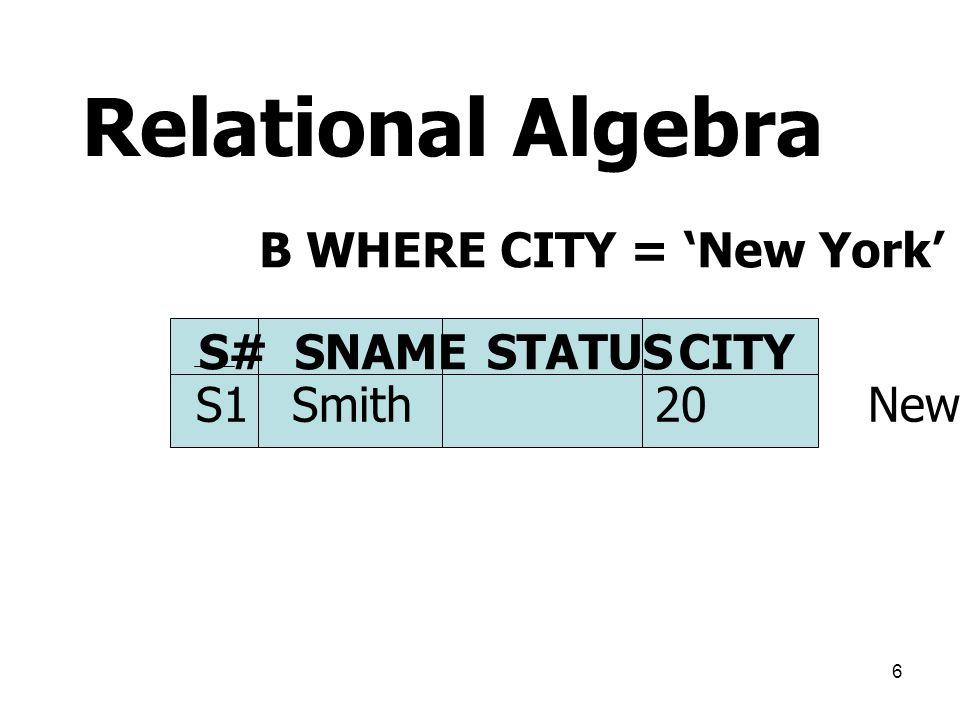 Relational Algebra B WHERE CITY = 'New York' S# SNAME STATUS CITY