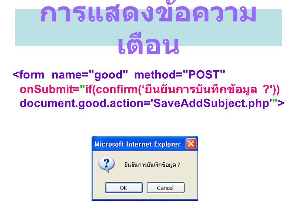 การแสดงข้อความเตือน <form name= good method= POST onSubmit= if(confirm('ยืนยันการบันทึกข้อมูล )) document.good.action= SaveAddSubject.php >