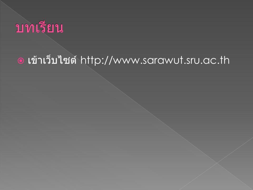 บทเรียน เข้าเว็บไซต์ http://www.sarawut.sru.ac.th