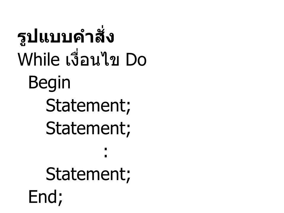 รูปแบบคำสั่ง While เงื่อนไข Do Begin Statement; : End;