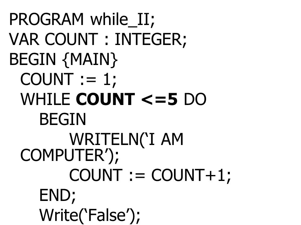 PROGRAM while_II; VAR COUNT : INTEGER; BEGIN {MAIN} COUNT := 1; WHILE COUNT <=5 DO. BEGIN. WRITELN('I AM COMPUTER');