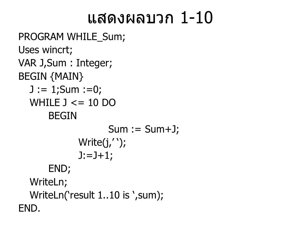 แสดงผลบวก 1-10 PROGRAM WHILE_Sum; Uses wincrt; VAR J,Sum : Integer;