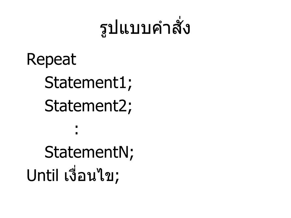 รูปแบบคำสั่ง Repeat Statement1; Statement2; : StatementN;