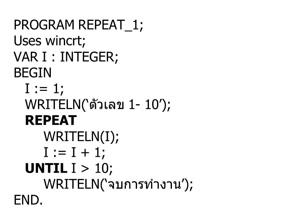 PROGRAM REPEAT_1; Uses wincrt; VAR I : INTEGER; BEGIN. I := 1; WRITELN('ตัวเลข 1- 10'); REPEAT.