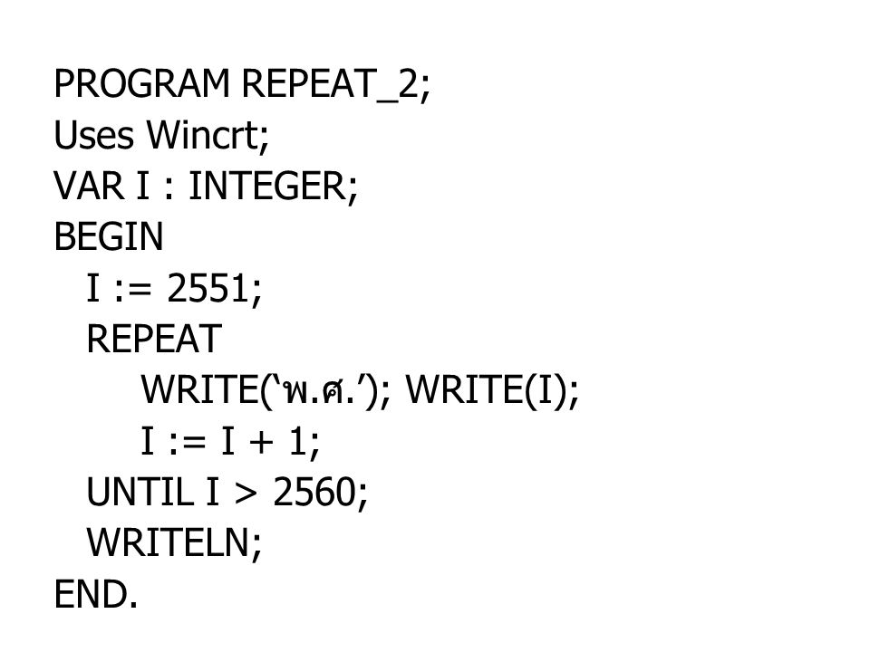 PROGRAM REPEAT_2; Uses Wincrt; VAR I : INTEGER; BEGIN. I := 2551; REPEAT. WRITE('พ.ศ.'); WRITE(I);