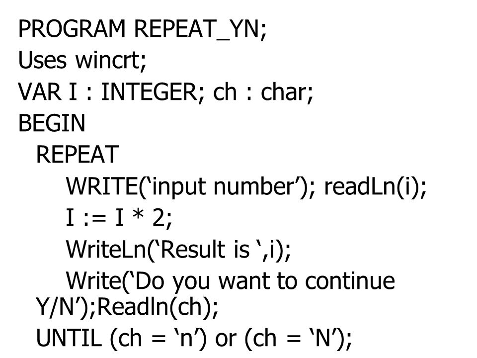 PROGRAM REPEAT_YN; Uses wincrt; VAR I : INTEGER; ch : char; BEGIN. REPEAT. WRITE('input number'); readLn(i);