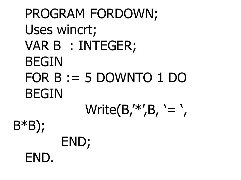 PROGRAM FORDOWN; Uses wincrt; VAR B : INTEGER; BEGIN. FOR B := 5 DOWNTO 1 DO. Write(B,'*',B, '= ', B*B);