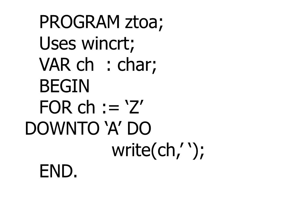 PROGRAM ztoa; Uses wincrt; VAR ch : char; BEGIN FOR ch := 'Z' DOWNTO 'A' DO write(ch,' '); END.
