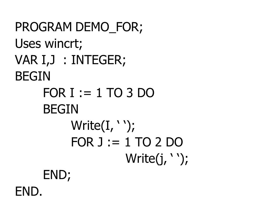 PROGRAM DEMO_FOR; Uses wincrt; VAR I,J : INTEGER; BEGIN. FOR I := 1 TO 3 DO. Write(I, ' '); FOR J := 1 TO 2 DO.