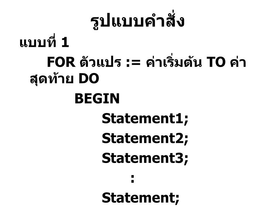 รูปแบบคำสั่ง แบบที่ 1 FOR ตัวแปร := ค่าเริ่มต้น TO ค่าสุดท้าย DO BEGIN