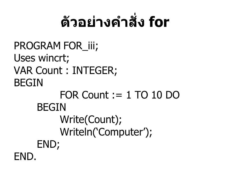 ตัวอย่างคำสั่ง for PROGRAM FOR_iii; Uses wincrt; VAR Count : INTEGER;