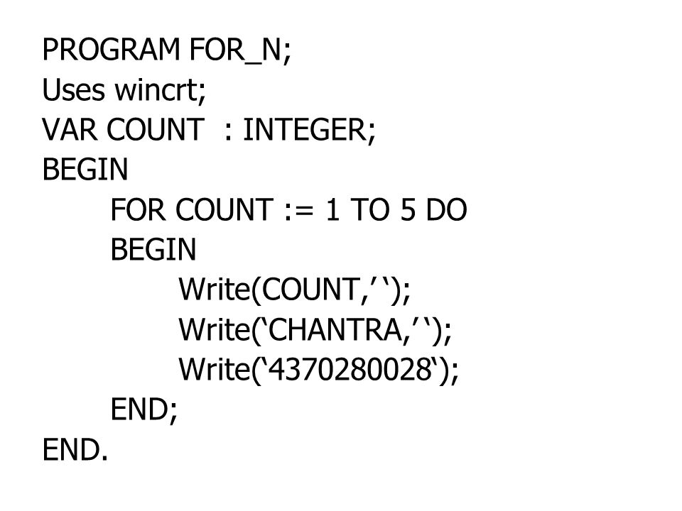PROGRAM FOR_N; Uses wincrt; VAR COUNT : INTEGER; BEGIN. FOR COUNT := 1 TO 5 DO. Write(COUNT,' ');