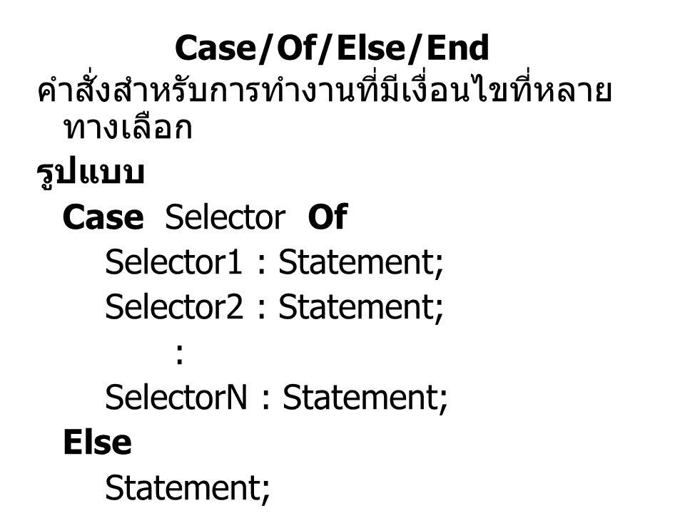 Case/Of/Else/End คำสั่งสำหรับการทำงานที่มีเงื่อนไขที่หลายทางเลือก. รูปแบบ. Case Selector Of. Selector1 : Statement;