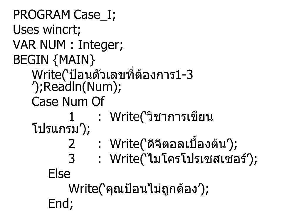 PROGRAM Case_I; Uses wincrt; VAR NUM : Integer; BEGIN {MAIN} Write('ป้อนตัวเลขที่ต้องการ1-3 ');Readln(Num);