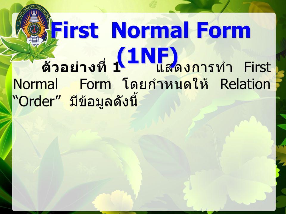 First Normal Form (1NF) ตัวอย่างที่ 1 แสดงการทำ First Normal Form โดยกำหนดให้ Relation Order มีข้อมูลดังนี้