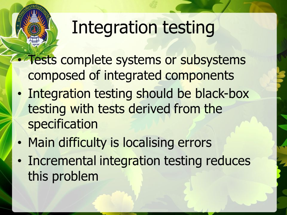 Integration testing Tests complete systems or subsystems composed of integrated components.