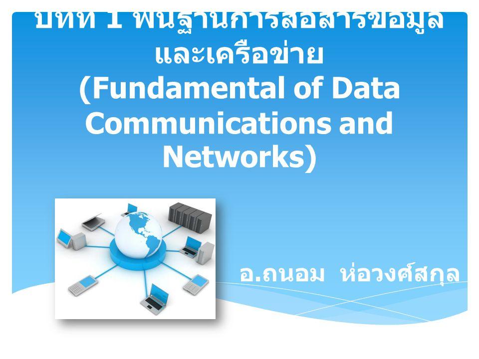 บทที่ 1 พื้นฐานการสื่อสารข้อมูลและเครือข่าย (Fundamental of Data Communications and Networks)