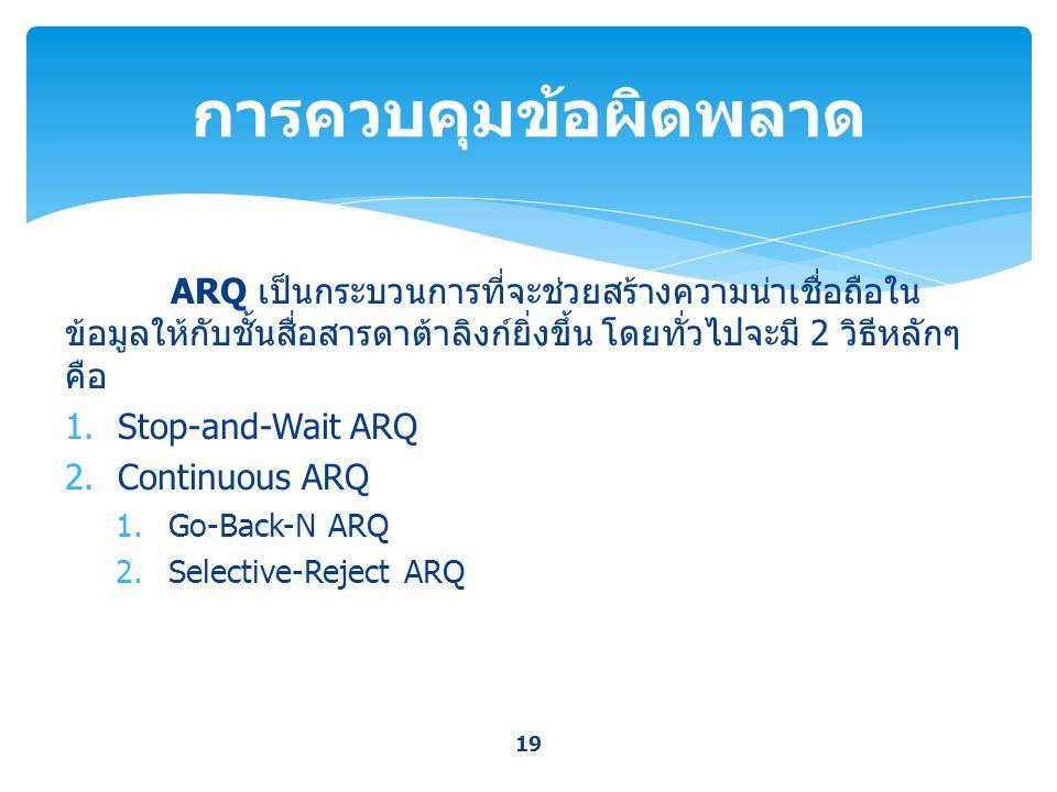 การควบคุมข้อผิดพลาด ARQ เป็นกระบวนการที่จะช่วยสร้างความน่าเชื่อถือในข้อมูลให้กับชั้นสื่อสารดาต้าลิงก์ยิ่งขึ้น โดยทั่วไปจะมี 2 วิธีหลักๆ คือ.