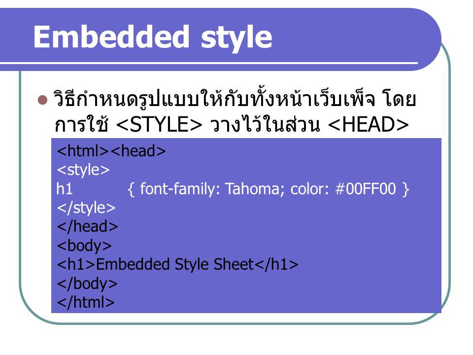 Embedded style วิธีกำหนดรูปแบบให้กับทั้งหน้าเว็บเพ็จ โดย การใช้ <STYLE> วางไว้ในส่วน <HEAD> <html><head>