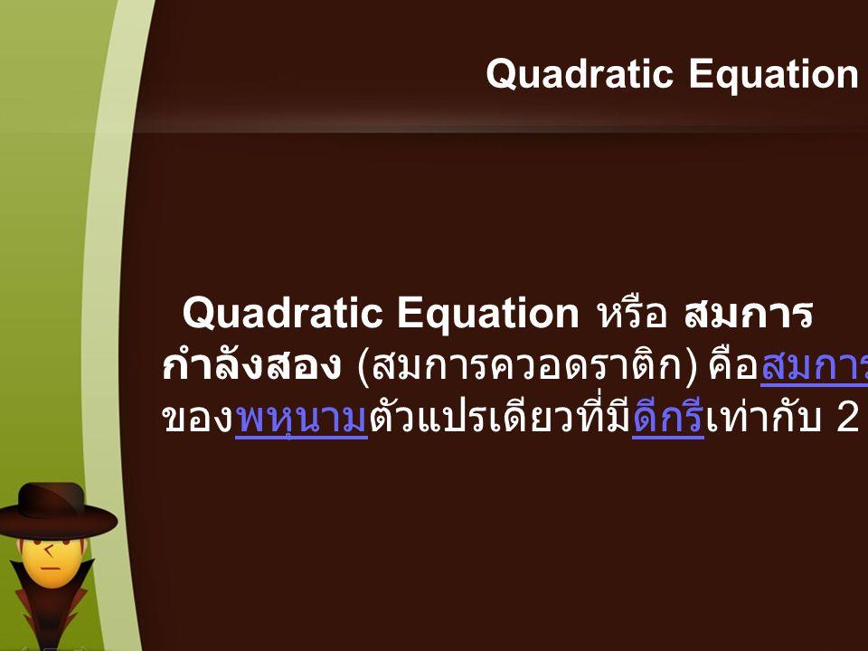 Quadratic Equation Quadratic Equation หรือ สมการกำลังสอง (สมการควอดราติก) คือสมการของพหุนามตัวแปรเดียวที่มีดีกรีเท่ากับ 2.