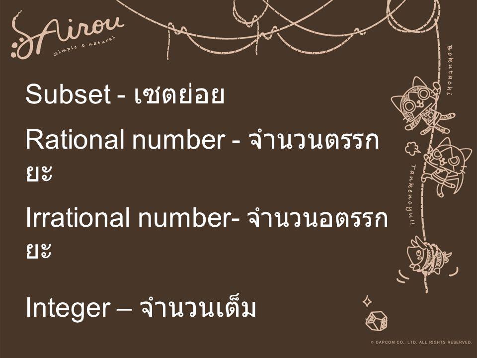 Subset - เซตย่อย Rational number - จำนวนตรรกยะ Irrational number- จำนวนอตรรกยะ Integer – จำนวนเต็ม