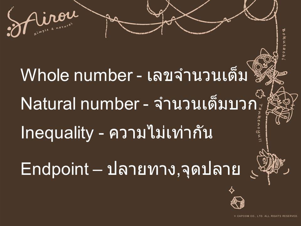 Whole number - เลขจำนวนเต็ม Natural number - จำนวนเต็มบวก Inequality - ความไม่เท่ากัน Endpoint – ปลายทาง,จุดปลาย