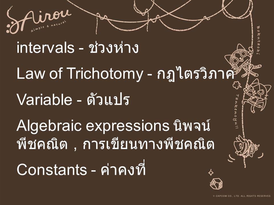 intervals - ช่วงห่าง Law of Trichotomy - กฎไตรวิภาค Variable - ตัวแปร Algebraic expressions นิพจน์พีชคณิต , การเขียนทางพีชคณิต Constants - ค่าคงที่