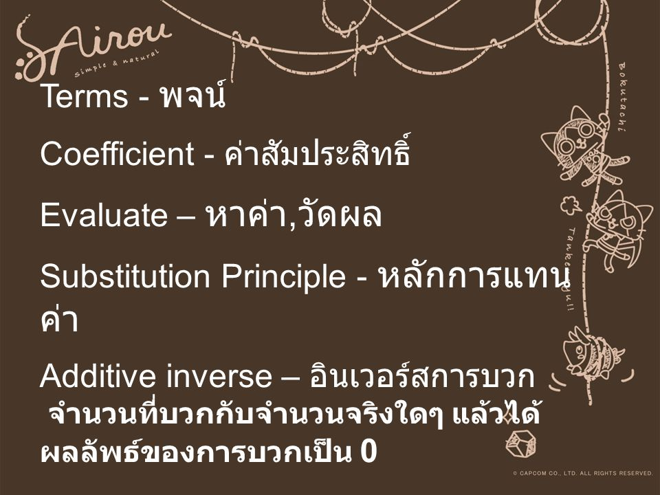 Terms - พจน์ Coefficient - ค่าสัมประสิทธิ์ Evaluate – หาค่า,วัดผล Substitution Principle - หลักการแทนค่า Additive inverse – อินเวอร์สการบวก จำนวนที่บวกกับจำนวนจริงใดๆ แล้วได้ผลลัพธ์ของการบวกเป็น 0