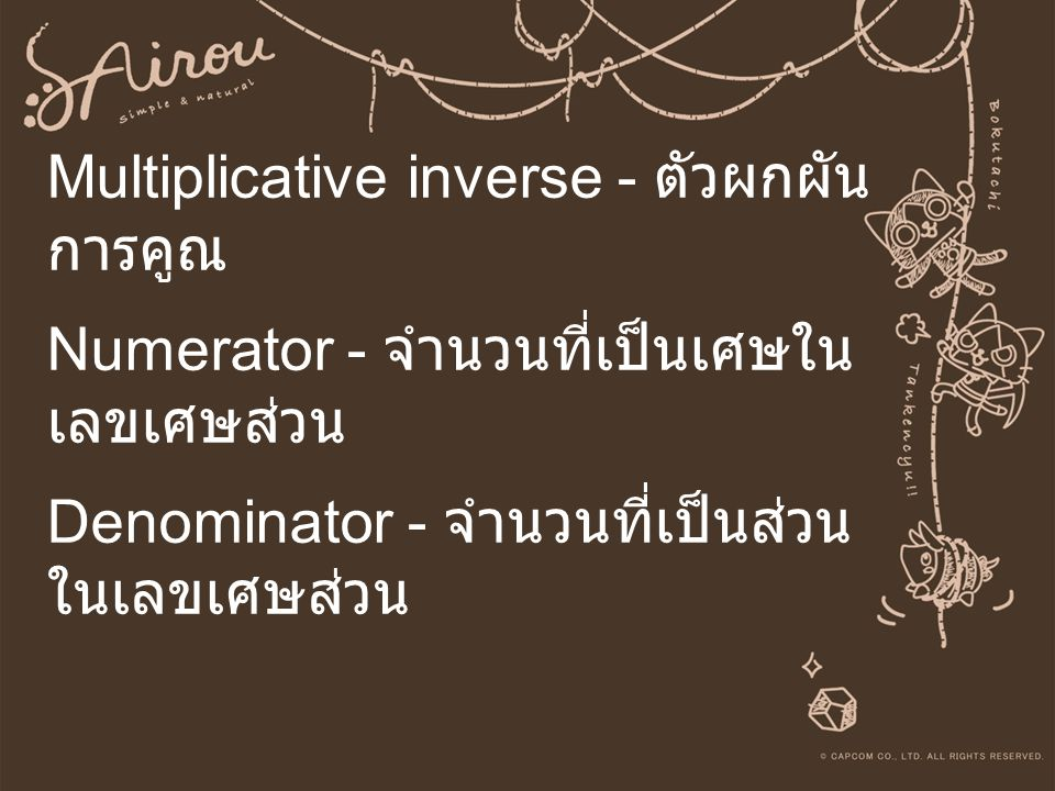 Multiplicative inverse - ตัวผกผันการคูณ Numerator - จำนวนที่เป็นเศษในเลขเศษส่วน Denominator - จำนวนที่เป็นส่วนในเลขเศษส่วน