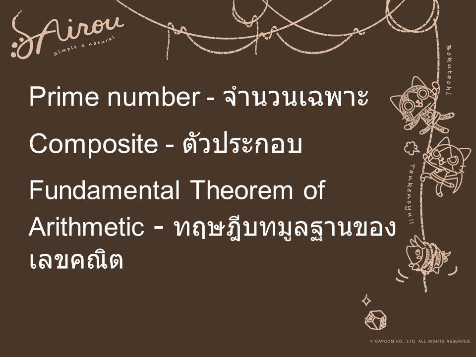 Prime number - จำนวนเฉพาะ Composite - ตัวประกอบ Fundamental Theorem of Arithmetic - ทฤษฎีบทมูลฐานของเลขคณิต