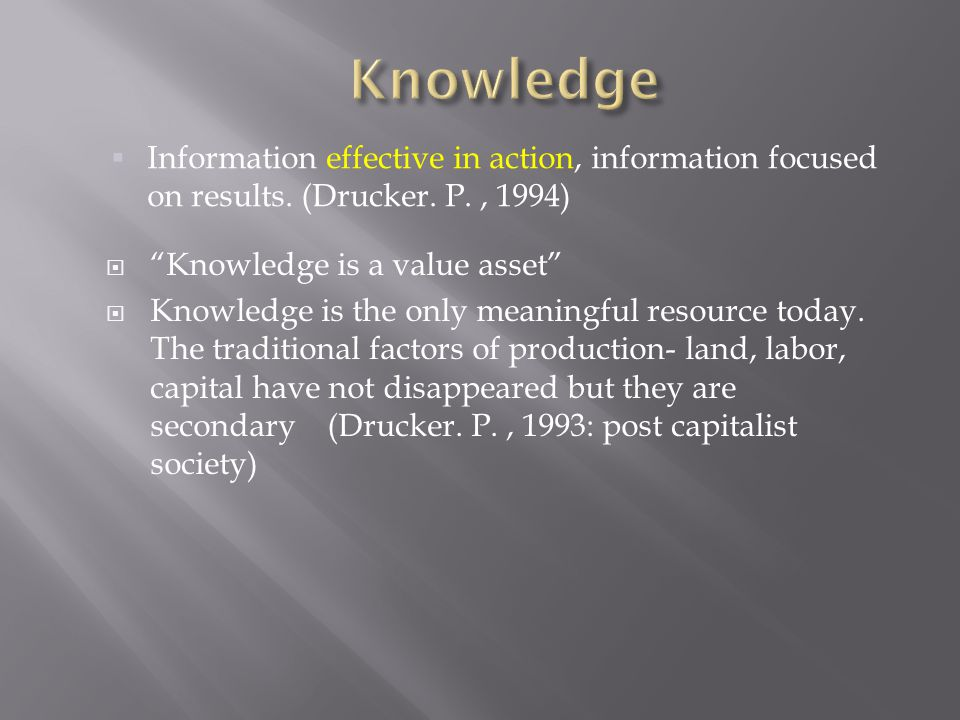 Knowledge Information effective in action, information focused on results. (Drucker. P. , 1994) Knowledge is a value asset