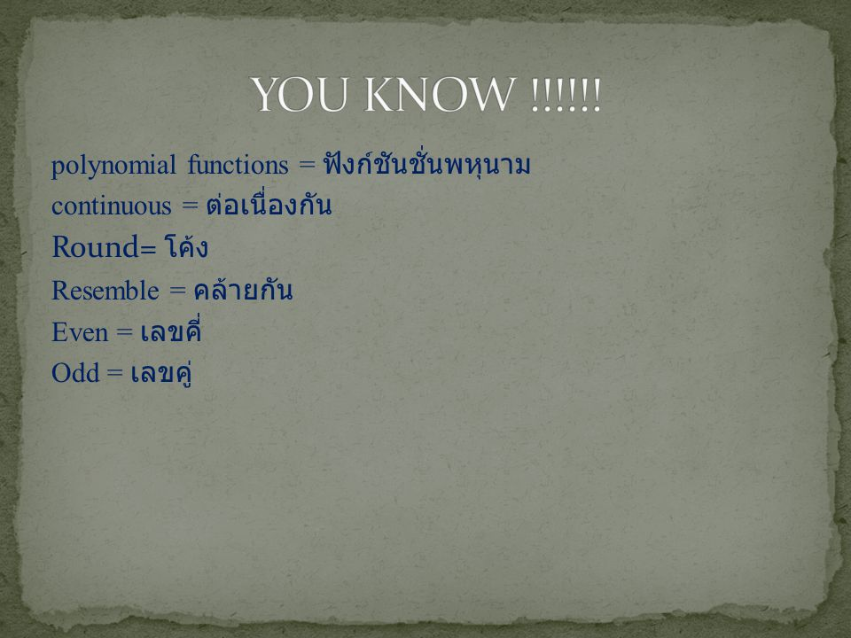 YOU KNOW !!!!!! Round= โค้ง polynomial functions = ฟังก์ชันชั่นพหุนาม