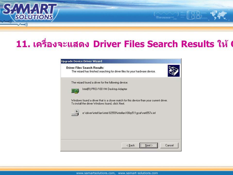 11. เครื่องจะแสดง Driver Files Search Results ให้ Click Next