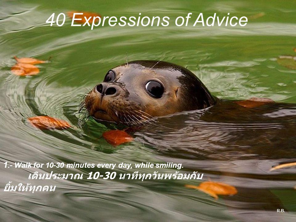 40 Expressions of Advice 1.- Walk for 10-30 minutes every day, while smiling. เดินประมาณ 10-30 นาทีทุกวันพร้อมกับยิ้มให้ทุกคน.