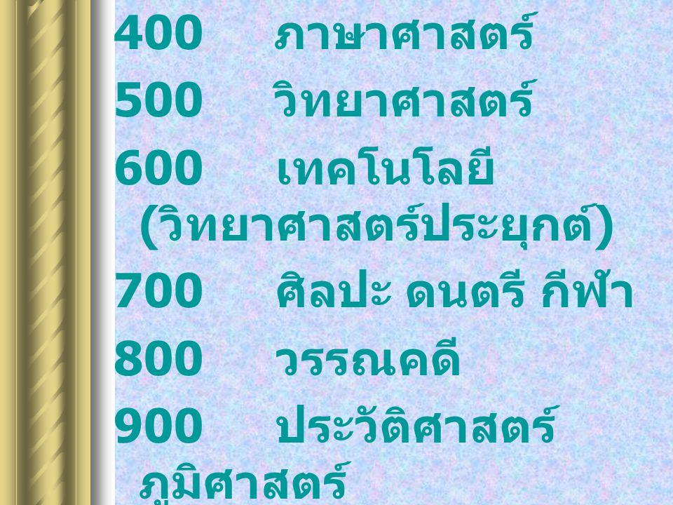 400 ภาษาศาสตร์ 500 วิทยาศาสตร์ 600 เทคโนโลยี (วิทยาศาสตร์ประยุกต์) 700 ศิลปะ ดนตรี กีฬา. 800 วรรณคดี