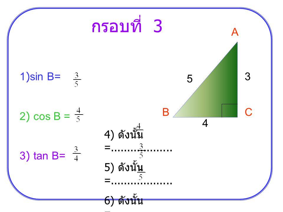 กรอบที่ 3 A 1)sin B= 2) cos B = 3) tan B= 3 5 B C 4