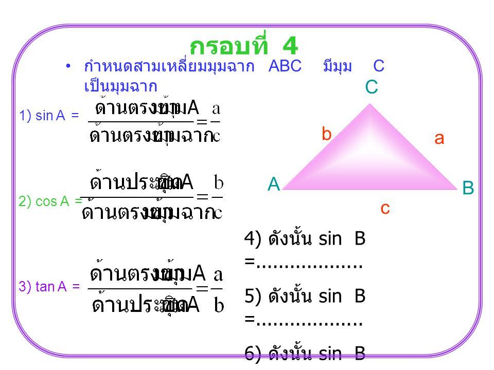 กรอบที่ 4 C b a A B c 4) ดังนั้น sin B =...................