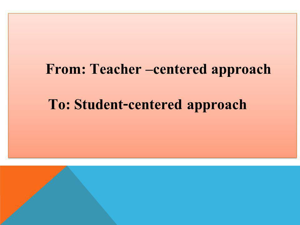 From: Teacher –centered approach To: Student-centered approach