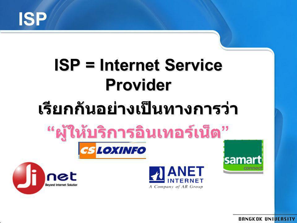 ISP ISP = Internet Service Provider เรียกกันอย่างเป็นทางการว่า