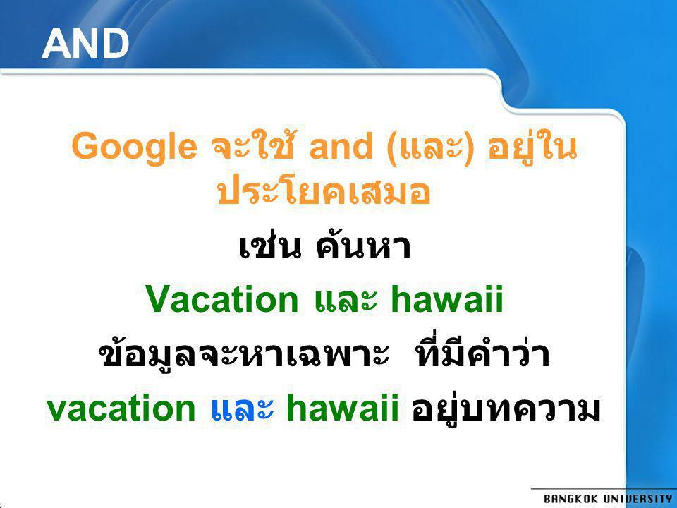 AND Google จะใช้ and (และ) อยู่ในประโยคเสมอ เช่น ค้นหา