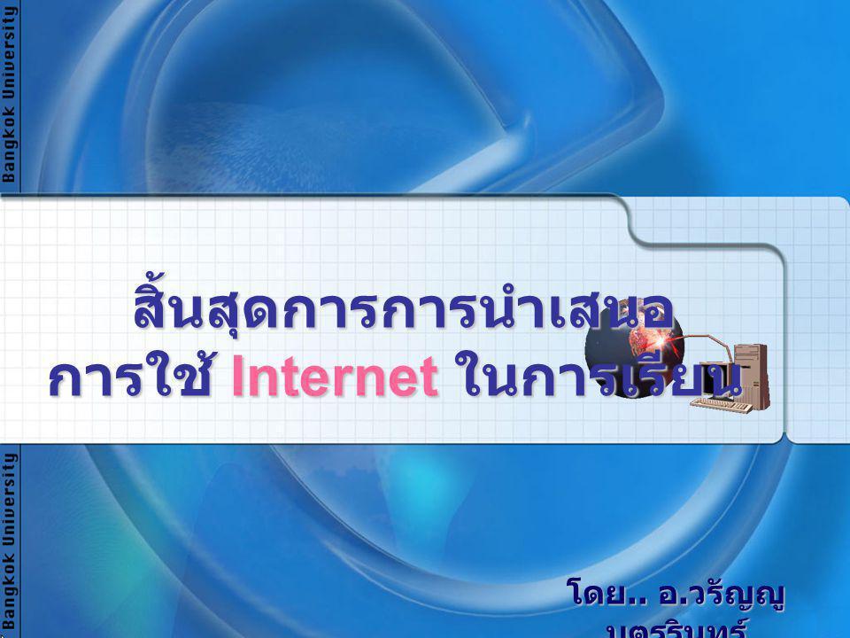 สิ้นสุดการการนำเสนอ การใช้ Internet ในการเรียน