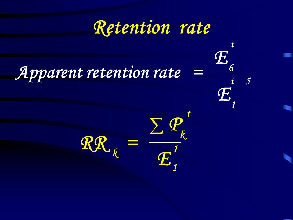 Retention rate E E P RR = E Apparent retention rate = ∑ t 6 6 t - 5 1