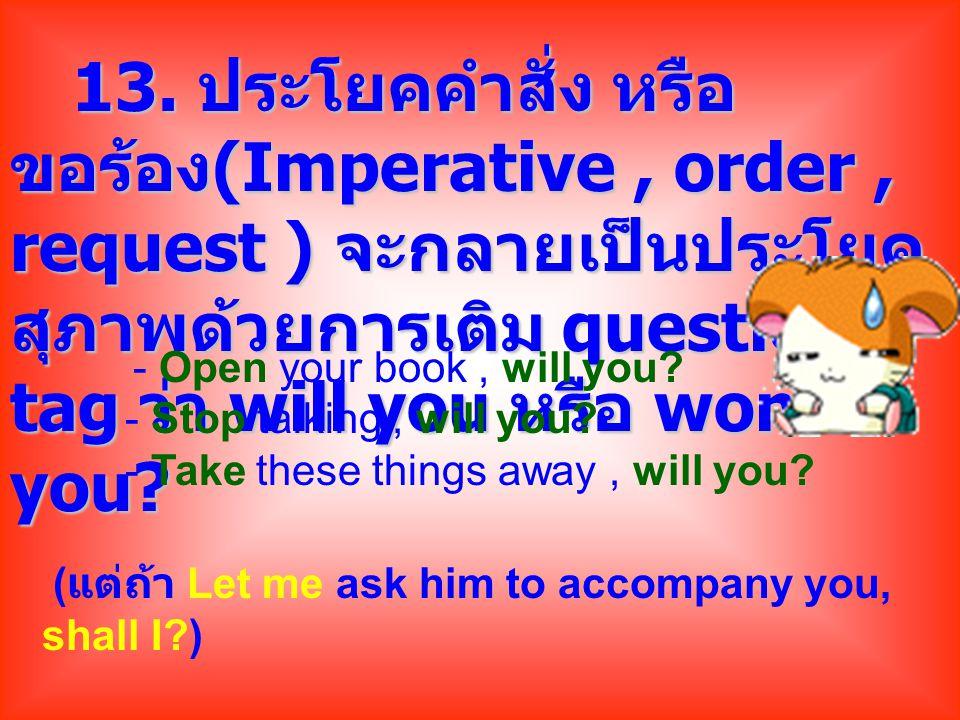 13. ประโยคคำสั่ง หรือ ขอร้อง(Imperative , order , request ) จะกลายเป็นประโยคสุภาพด้วยการเติม question tag ว่า will you หรือ won t you