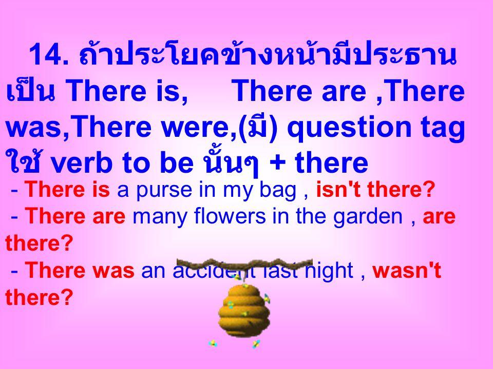 14. ถ้าประโยคข้างหน้ามีประธานเป็น There is, There are ,There was,There were,(มี) question tag ใช้ verb to be นั้นๆ + there