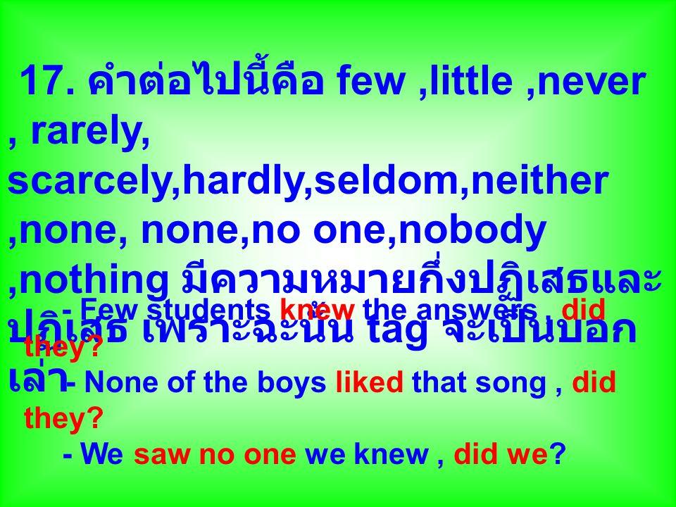 17. คำต่อไปนี้คือ few ,little ,never , rarely, scarcely,hardly,seldom,neither ,none, none,no one,nobody ,nothing มีความหมายกึ่งปฏิเสธและปฏิเสธ เพราะฉะนั้น tag จะเป็นบอกเล่า